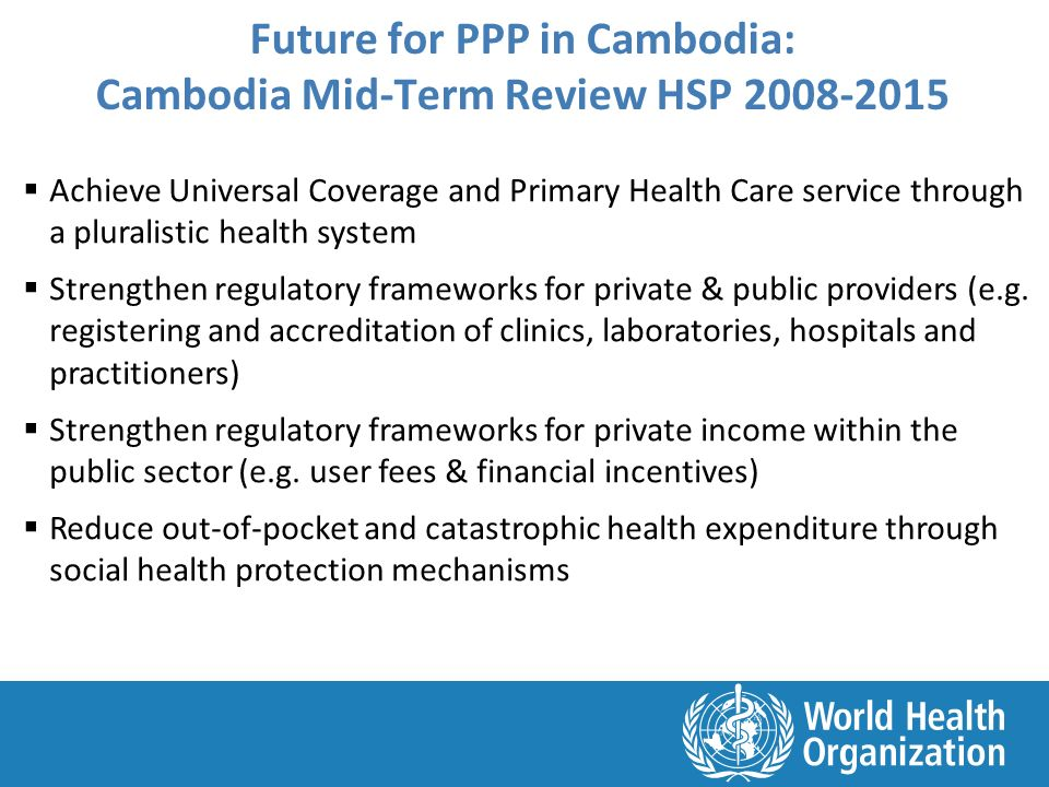 Future for PPP in Cambodia: Cambodia Mid-Term Review HSP 2008-2015  Achieve Universal Coverage and Primary Health Care service through a pluralistic health system  Strengthen regulatory frameworks for private & public providers (e.g.