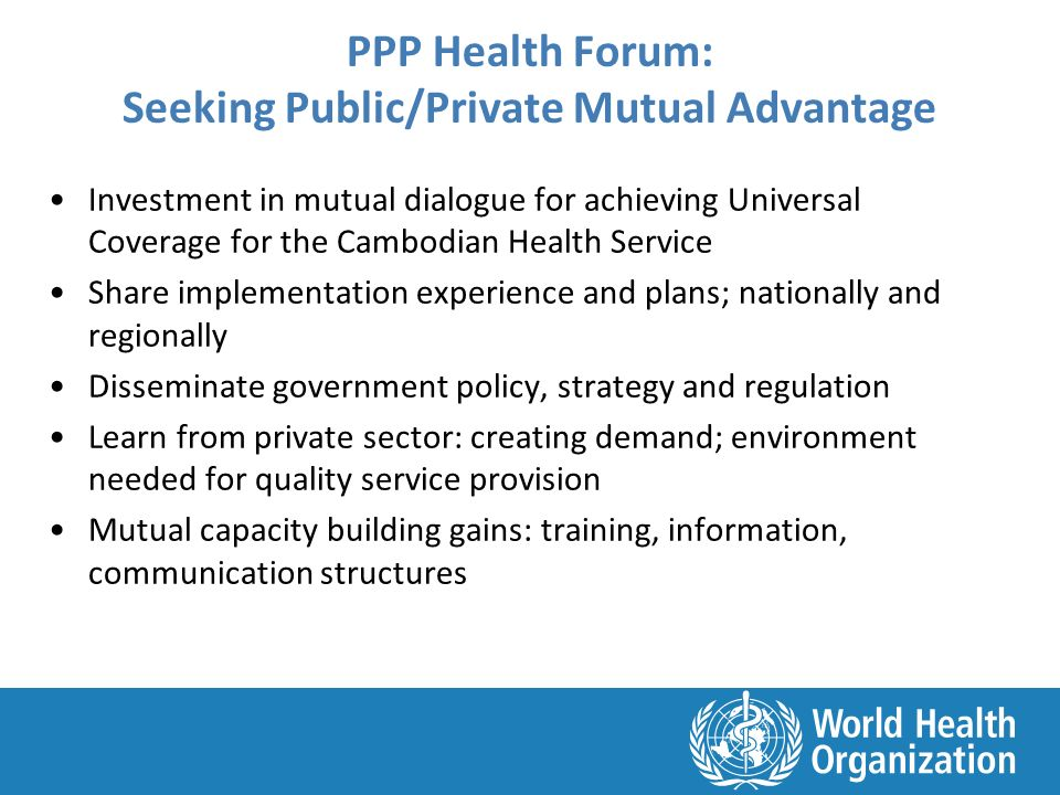 PPP Health Forum: Seeking Public/Private Mutual Advantage Investment in mutual dialogue for achieving Universal Coverage for the Cambodian Health Service Share implementation experience and plans; nationally and regionally Disseminate government policy, strategy and regulation Learn from private sector: creating demand; environment needed for quality service provision Mutual capacity building gains: training, information, communication structures