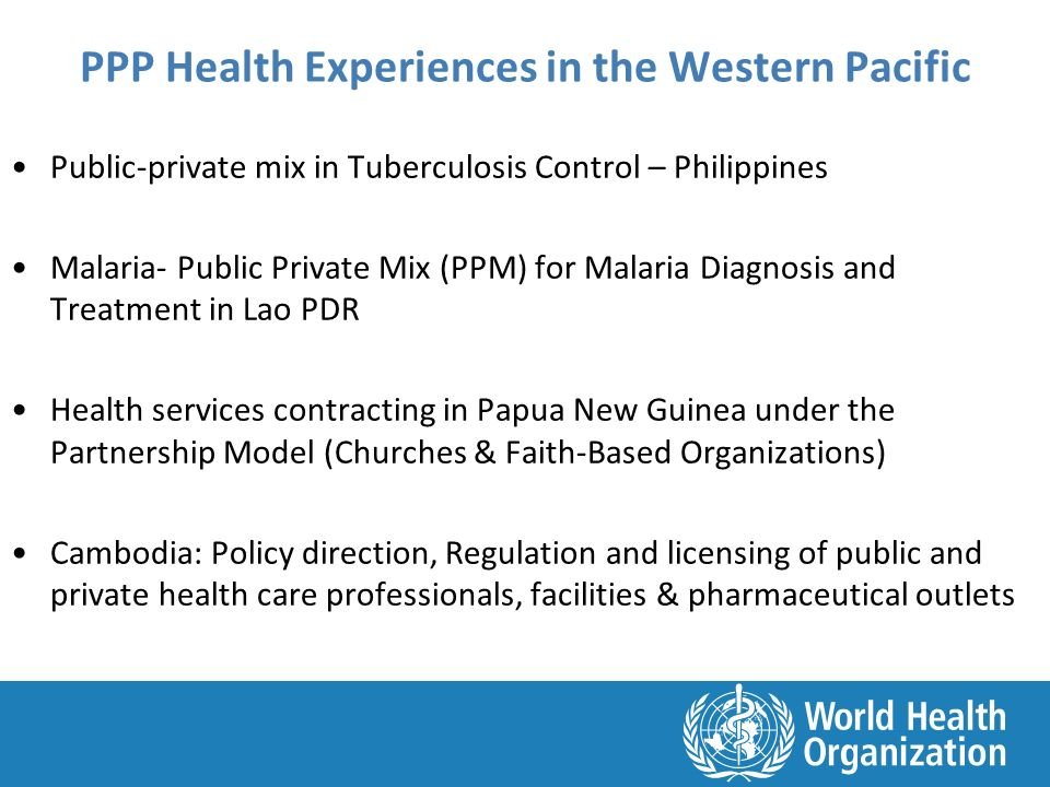 PPP Health Experiences in the Western Pacific Public-private mix in Tuberculosis Control – Philippines Malaria- Public Private Mix (PPM) for Malaria Diagnosis and Treatment in Lao PDR Health services contracting in Papua New Guinea under the Partnership Model (Churches & Faith-Based Organizations) Cambodia: Policy direction, Regulation and licensing of public and private health care professionals, facilities & pharmaceutical outlets