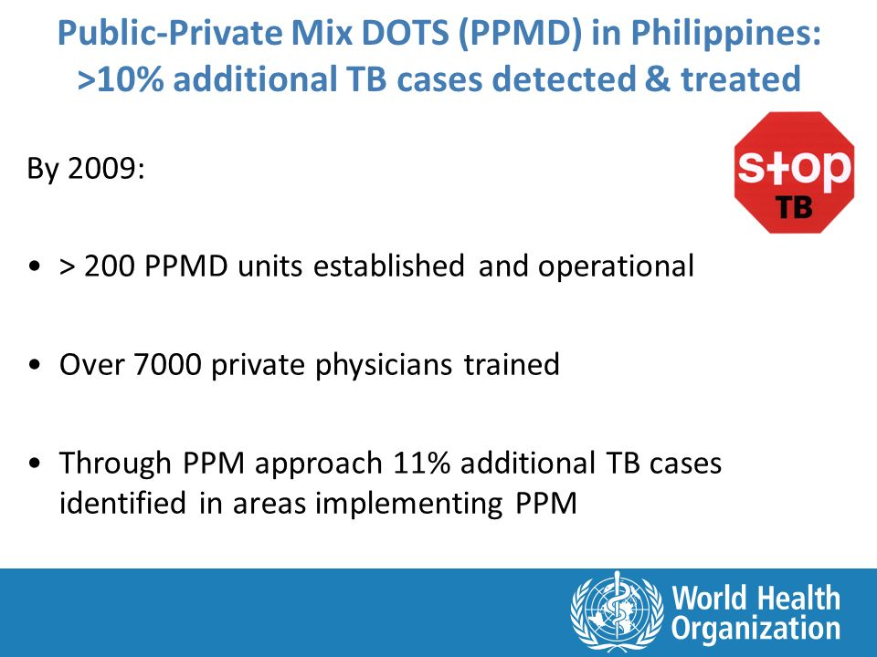 Public-Private Mix DOTS (PPMD) in Philippines: >10% additional TB cases detected & treated By 2009: > 200 PPMD units established and operational Over 7000 private physicians trained Through PPM approach 11% additional TB cases identified in areas implementing PPM