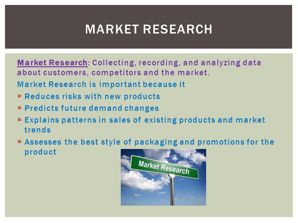 Market Research: Collecting, recording, and analyzing data about customers, competitors and the market.
