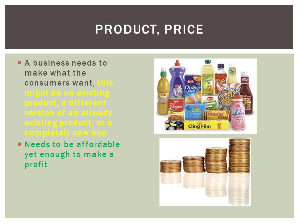  A business needs to make what the consumers want, this might be an existing product, a different version of an already existing product, or a completely new one  Needs to be affordable yet enough to make a profit PRODUCT, PRICE