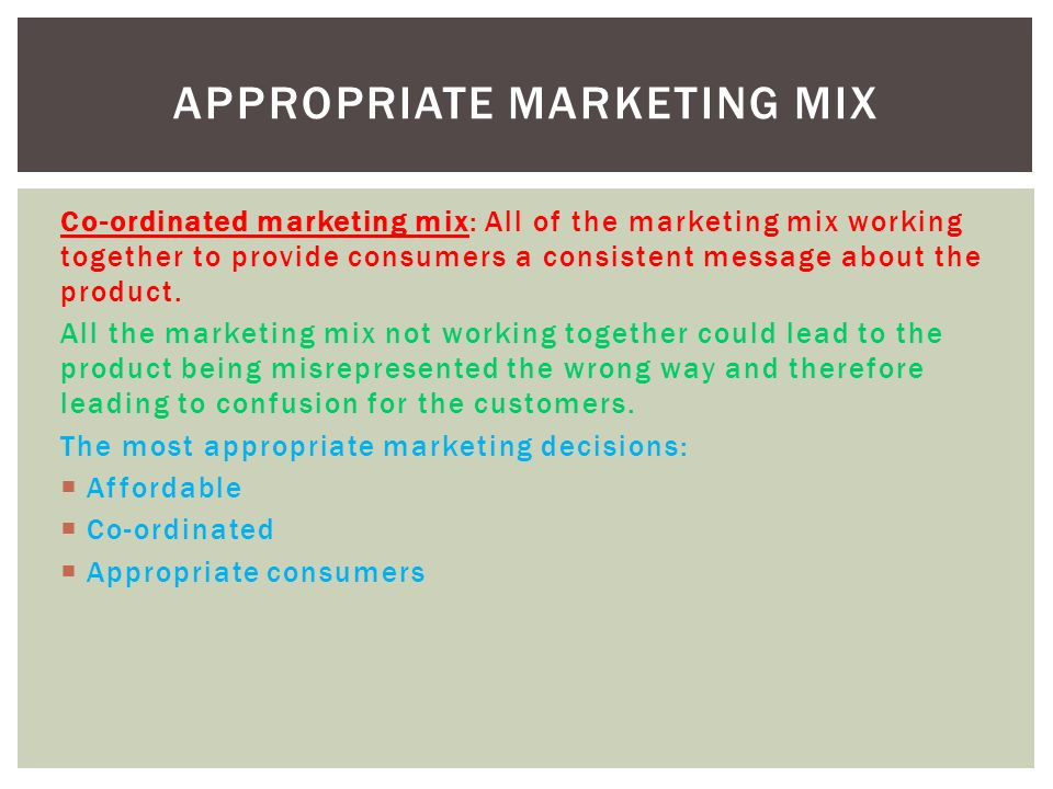 Co-ordinated marketing mix: All of the marketing mix working together to provide consumers a consistent message about the product.