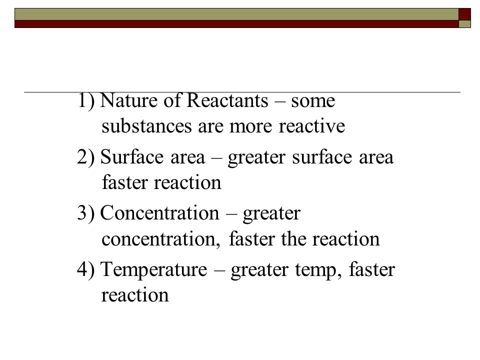 Factors Affecting Reaction Rate  Changing conditions may affect the collision frequency or collision efficiency and this will affect the speed of the reaction  Five important factors influence the rate