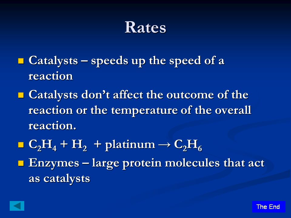 Rates Catalysts – speeds up the speed of a reaction Catalysts – speeds up the speed of a reaction Catalysts don't affect the outcome of the reaction or the temperature of the overall reaction.