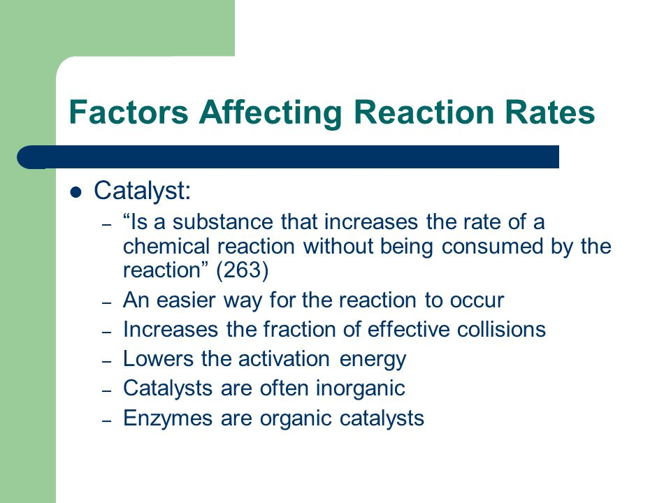 Factors Affecting Reaction Rates Catalyst: – Is a substance that increases the rate of a chemical reaction without being consumed by the reaction (263) – An easier way for the reaction to occur – Increases the fraction of effective collisions – Lowers the activation energy – Catalysts are often inorganic – Enzymes are organic catalysts
