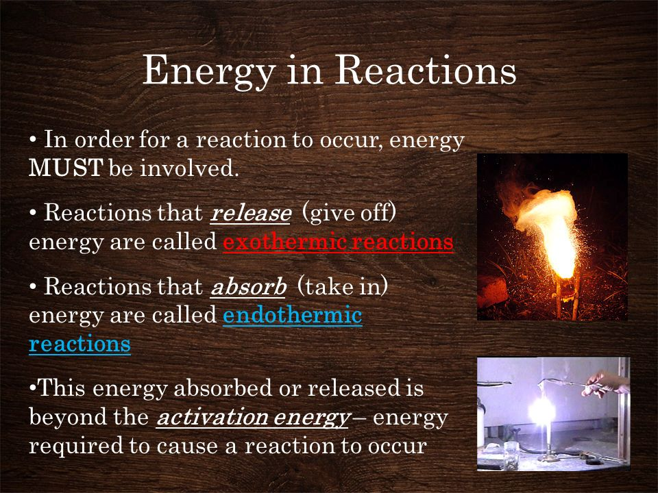 Energy in Reactions In order for a reaction to occur, energy MUST be involved.