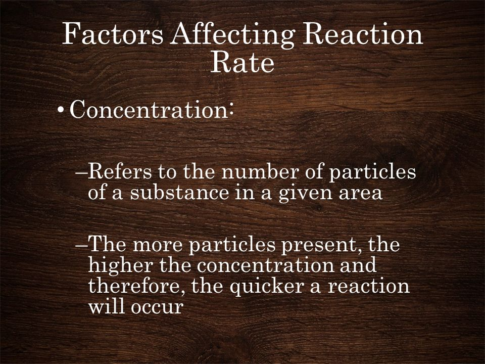 Factors Affecting Reaction Rate Concentration: –Refers to the number of particles of a substance in a given area –The more particles present, the higher the concentration and therefore, the quicker a reaction will occur