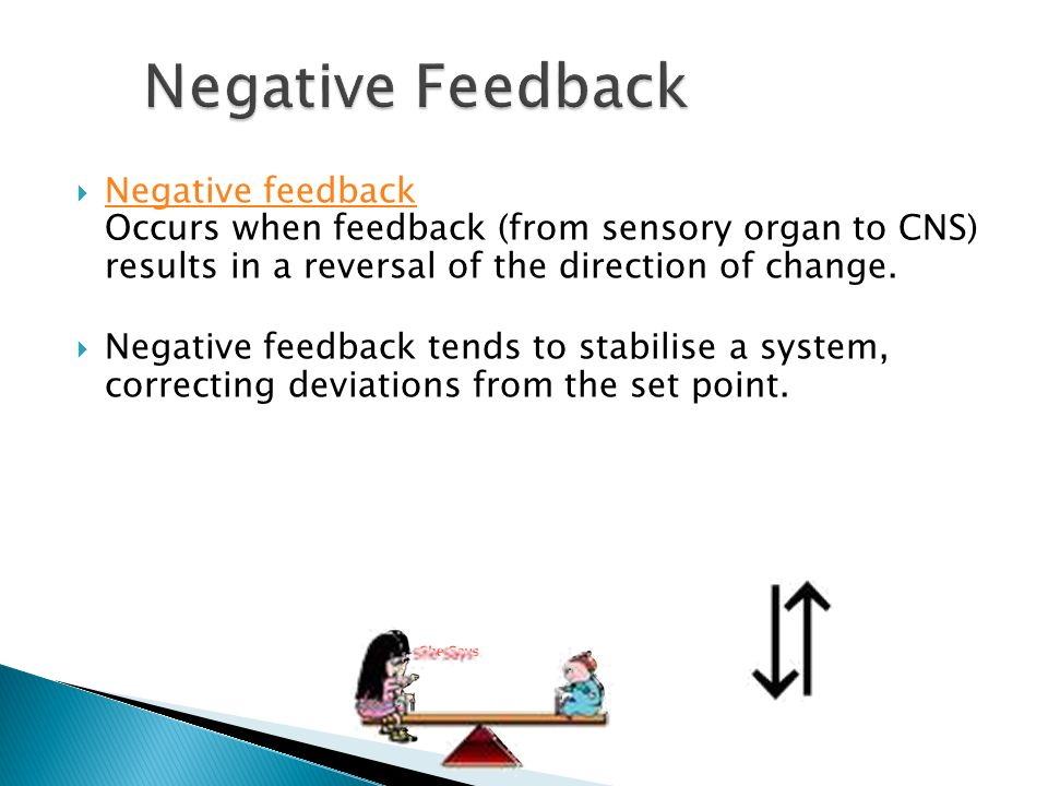 NNegative feedback Occurs when feedback (from sensory organ to CNS) results in a reversal of the direction of change.