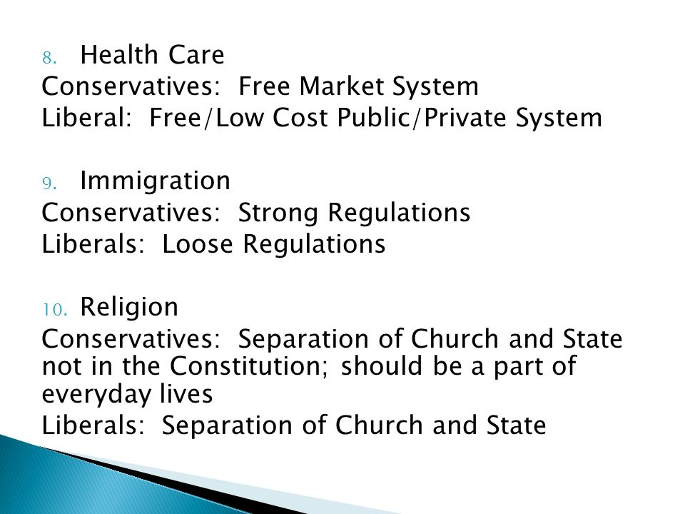 8. Health Care Conservatives: Free Market System Liberal: Free/Low Cost Public/Private System 9.