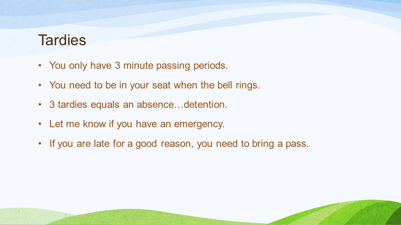 Tardies You only have 3 minute passing periods. You need to be in your seat when the bell rings.