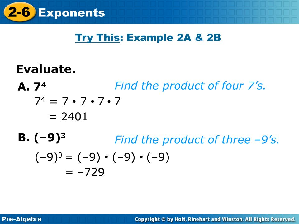Pre-Algebra 2-6 Exponents A. 7 4 = = Find the product of four 7's.