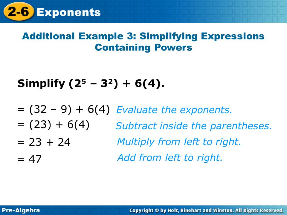 Pre-Algebra 2-6 Exponents Additional Example 3: Simplifying Expressions Containing Powers = 47 Simplify (2 5 – 3 2 ) + 6(4).