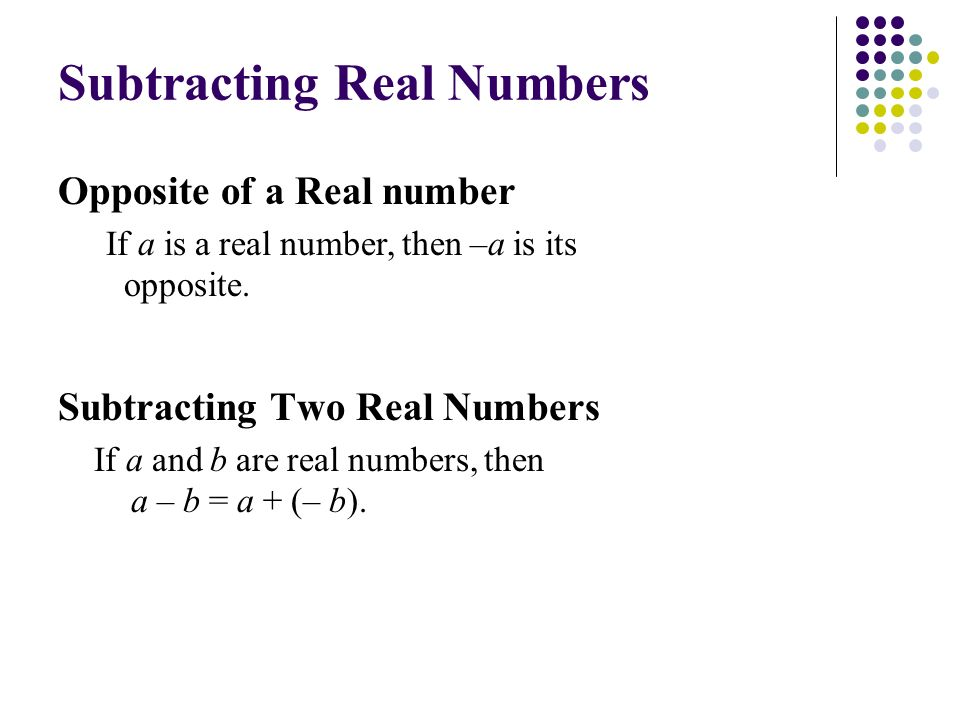 Subtracting Two Real Numbers If a and b are real numbers, then a – b = a + (– b).