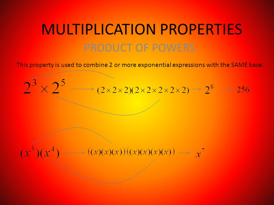 MULTIPLICATION PROPERTIES PRODUCT OF POWERS This property is used to combine 2 or more exponential expressions with the SAME base.