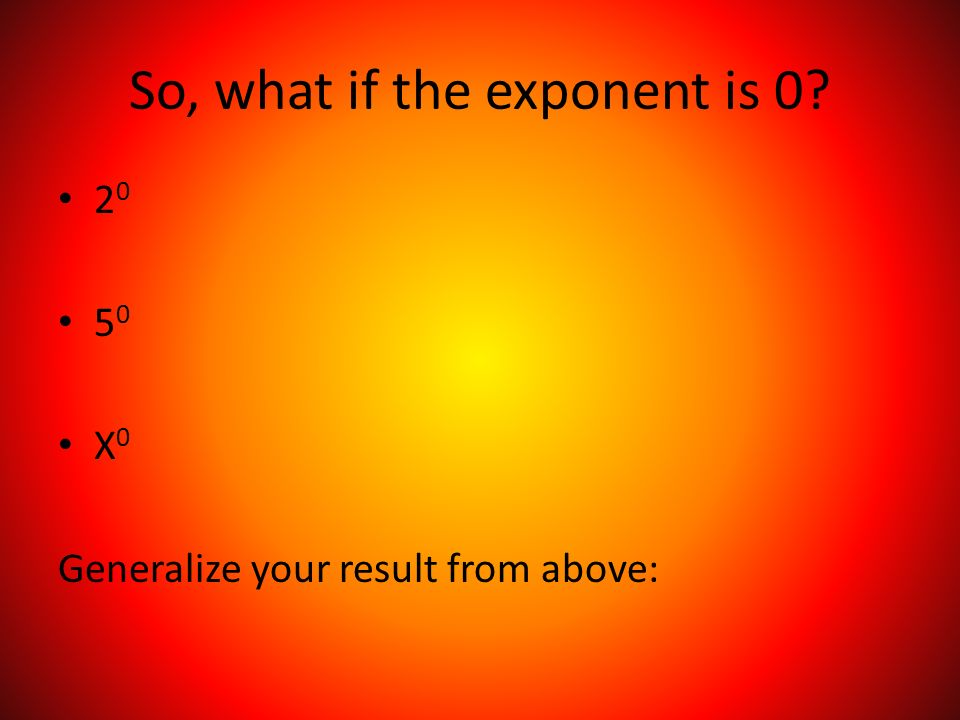 So, what if the exponent is X 0 Generalize your result from above: