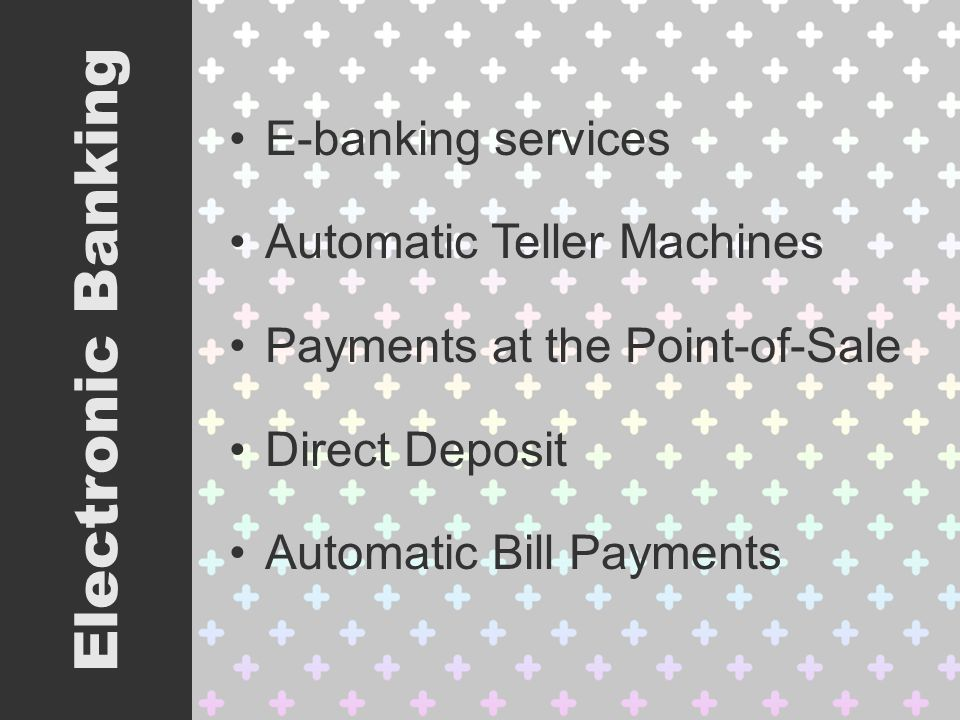E-banking services Automatic Teller Machines Payments at the Point-of-Sale Direct Deposit Automatic Bill Payments Electronic Banking