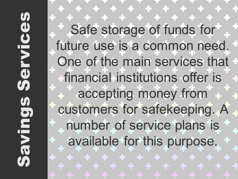 Safe storage of funds for future use is a common need.