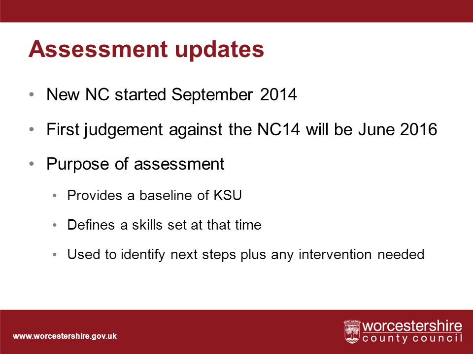 Assessment updates New NC started September 2014 First judgement against the NC14 will be June 2016 Purpose of assessment Provides a baseline of KSU Defines a skills set at that time Used to identify next steps plus any intervention needed