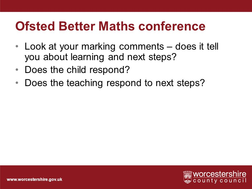 Ofsted Better Maths conference Look at your marking comments – does it tell you about learning and next steps.