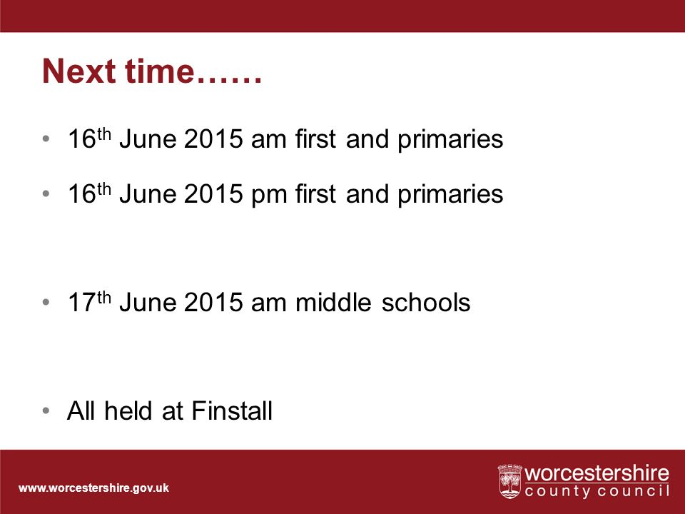Next time…… 16 th June 2015 am first and primaries 16 th June 2015 pm first and primaries 17 th June 2015 am middle schools All held at Finstall