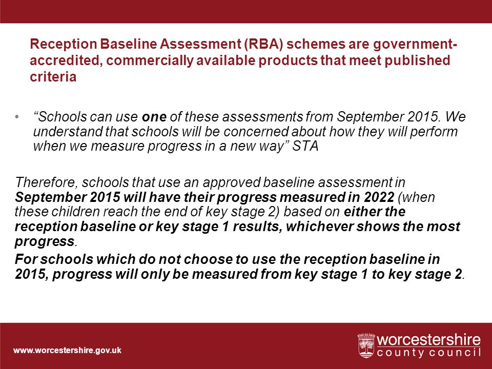 Reception Baseline Assessment (RBA) schemes are government- accredited, commercially available products that meet published criteria Schools can use one of these assessments from September 2015.