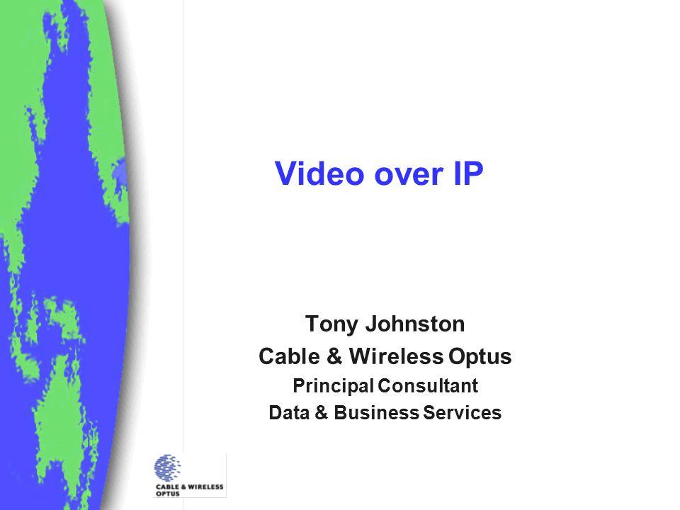Video over IP Tony Johnston Cable & Wireless Optus Principal