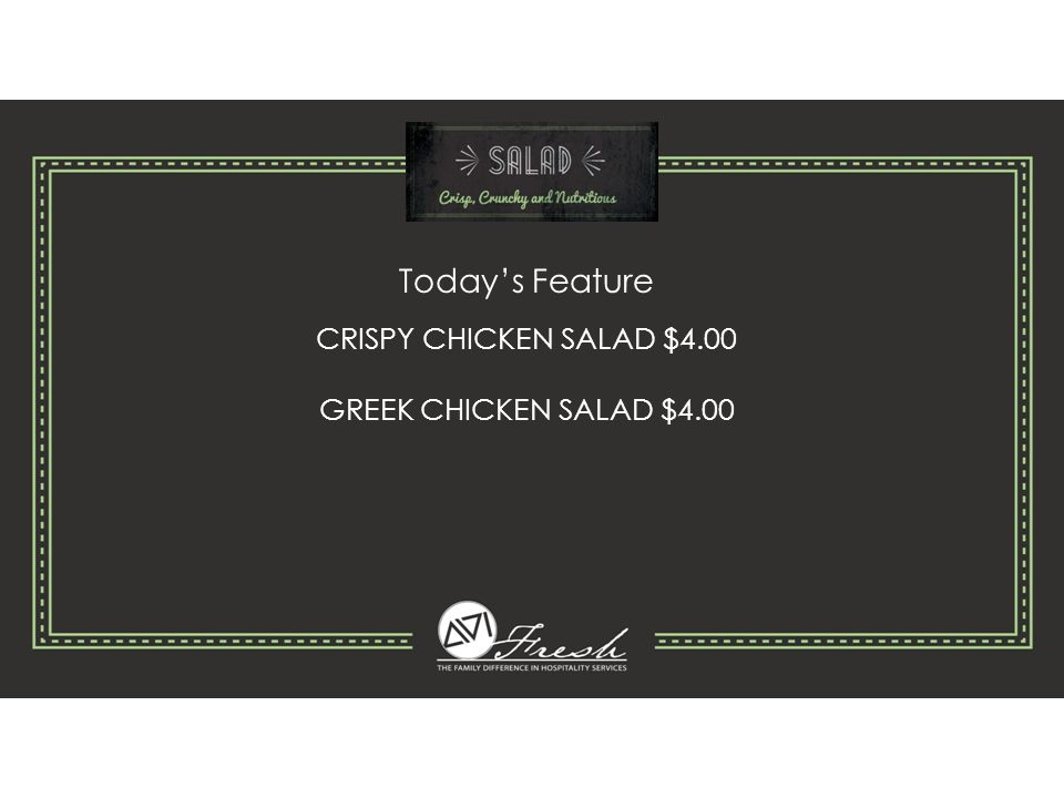 Today's Feature CRISPY CHICKEN SALAD $4.00 GREEK CHICKEN SALAD $4.00