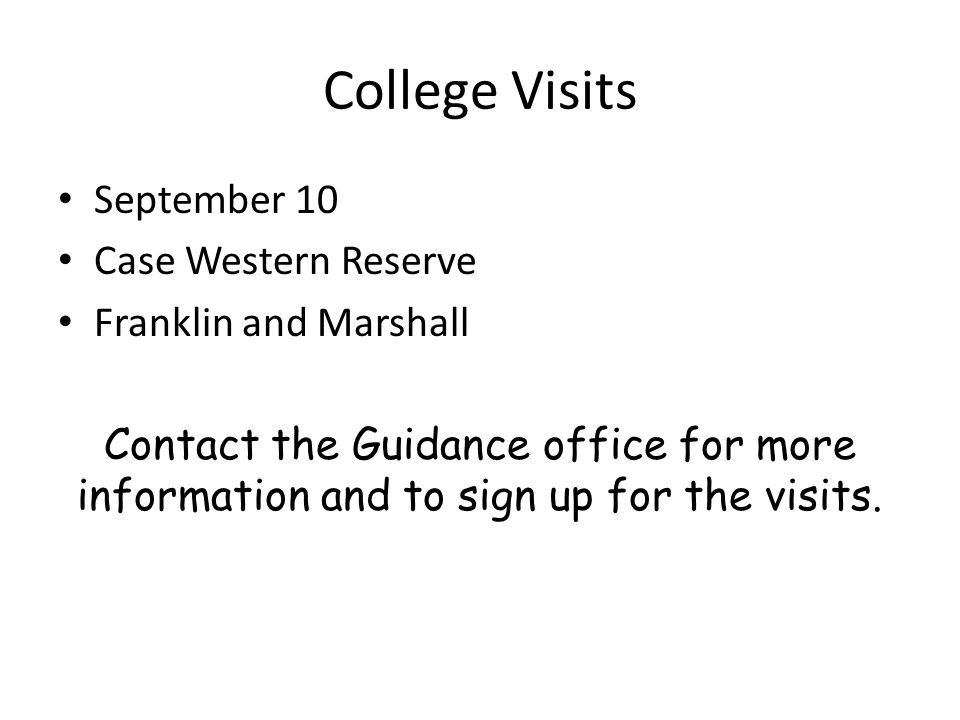College Visits September 10 Case Western Reserve Franklin and Marshall Contact the Guidance office for more information and to sign up for the visits.
