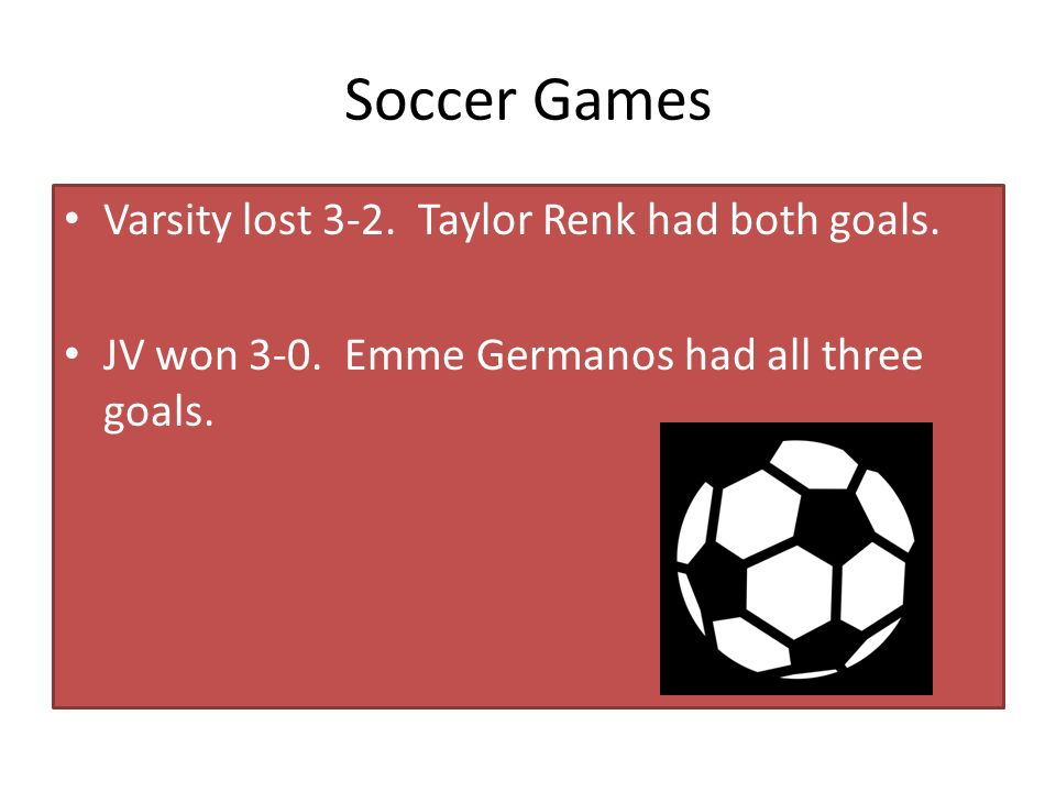 Soccer Games Varsity lost 3-2. Taylor Renk had both goals.