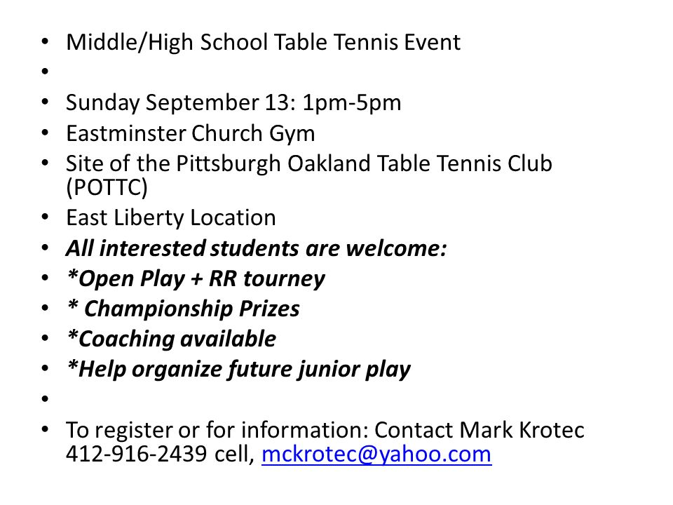Middle/High School Table Tennis Event Sunday September 13: 1pm-5pm Eastminster Church Gym Site of the Pittsburgh Oakland Table Tennis Club (POTTC) East Liberty Location All interested students are welcome: *Open Play + RR tourney * Championship Prizes *Coaching available *Help organize future junior play To register or for information: Contact Mark Krotec cell,