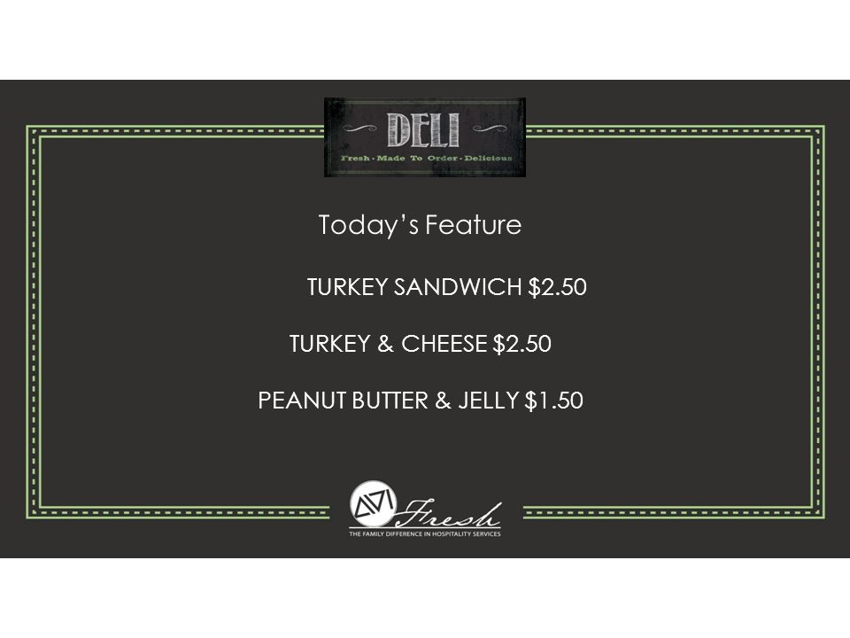 Today's Feature TURKEY SANDWICH $2.50 TURKEY & CHEESE $2.50 PEANUT BUTTER & JELLY $1.50