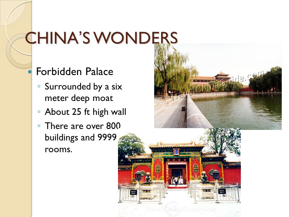 CHINA'S WONDERS Forbidden Palace ◦ Surrounded by a six meter deep moat ◦ About 25 ft high wall ◦ There are over 800 buildings and 9999 rooms.