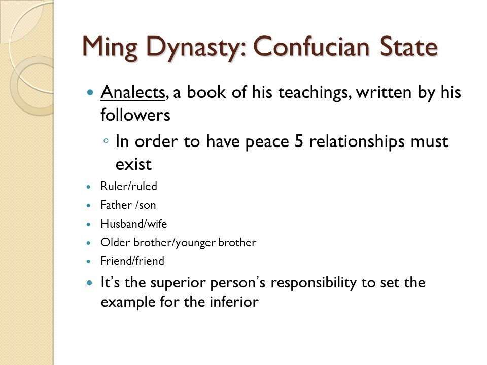 Ming Dynasty: Confucian State Analects, a book of his teachings, written by his followers ◦ In order to have peace 5 relationships must exist Ruler/ruled Father /son Husband/wife Older brother/younger brother Friend/friend It's the superior person's responsibility to set the example for the inferior