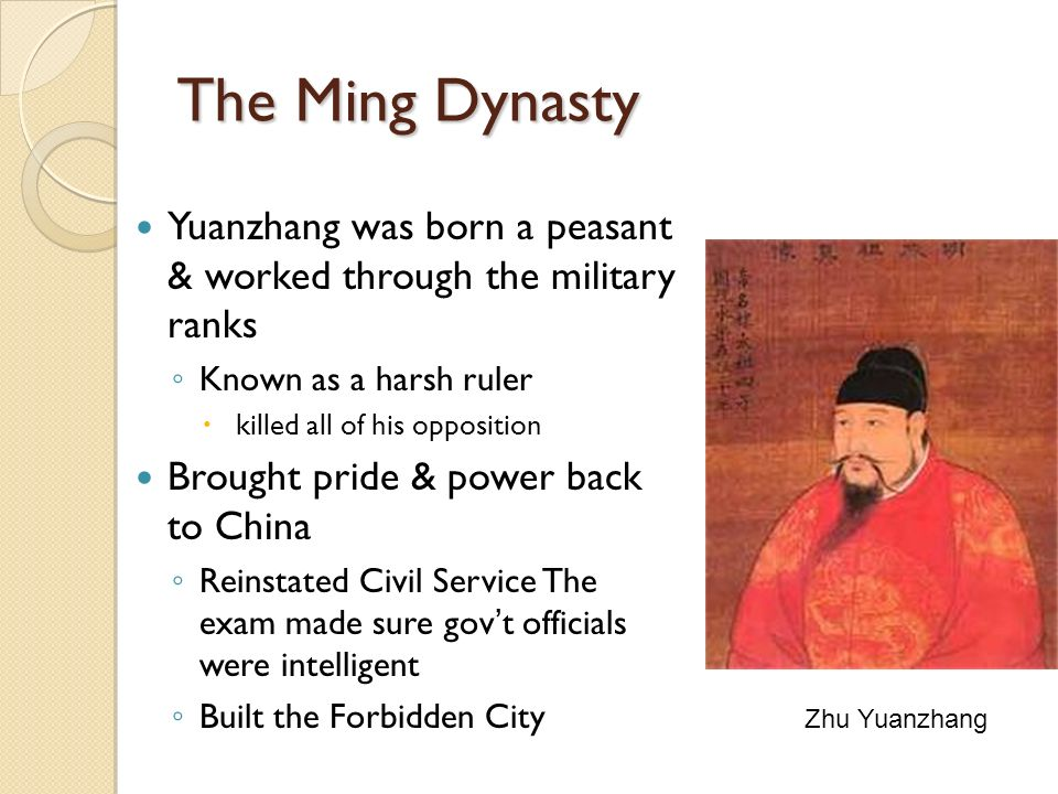 The Ming Dynasty Yuanzhang was born a peasant & worked through the military ranks ◦ Known as a harsh ruler  killed all of his opposition Brought pride & power back to China ◦ Reinstated Civil Service The exam made sure gov't officials were intelligent ◦ Built the Forbidden City Zhu Yuanzhang
