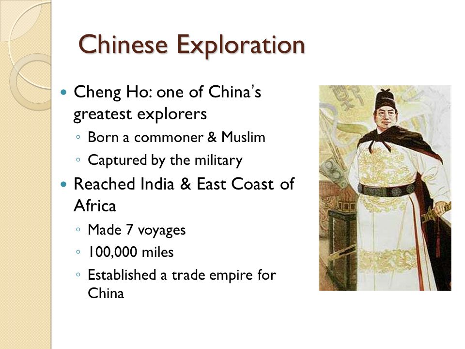 Cheng Ho: one of China's greatest explorers ◦ Born a commoner & Muslim ◦ Captured by the military Reached India & East Coast of Africa ◦ Made 7 voyages ◦ 100,000 miles ◦ Established a trade empire for China