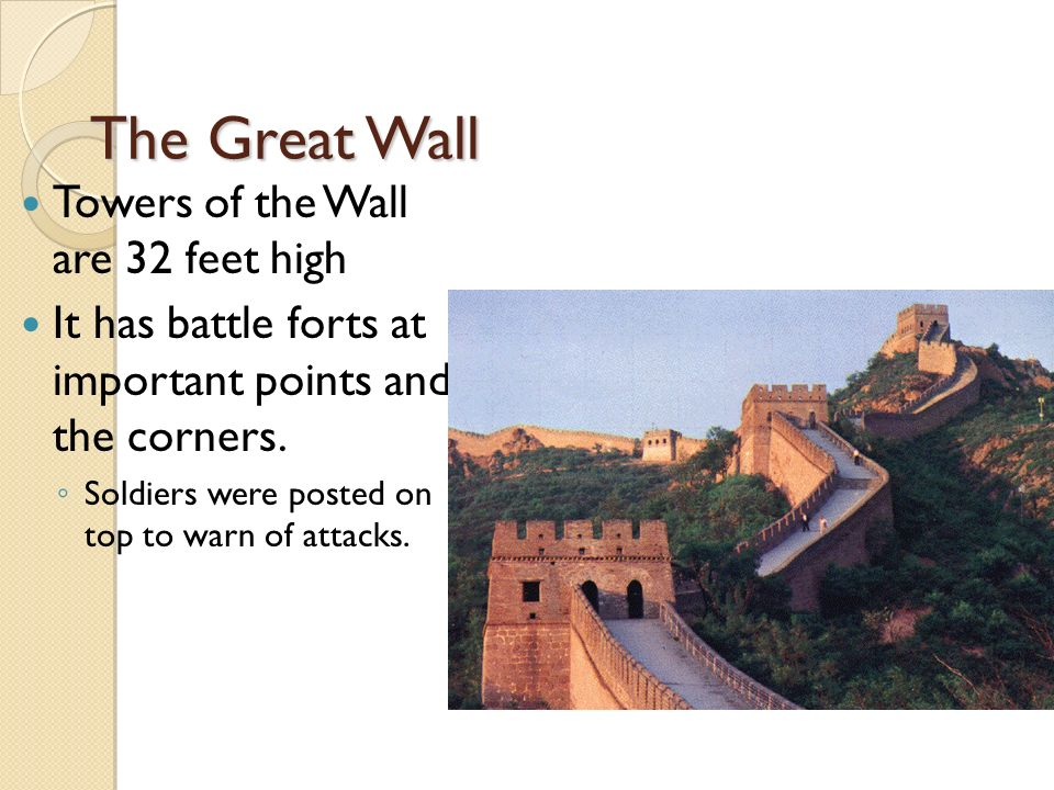 The Great Wall Towers of the Wall are 32 feet high It has battle forts at important points and the corners.