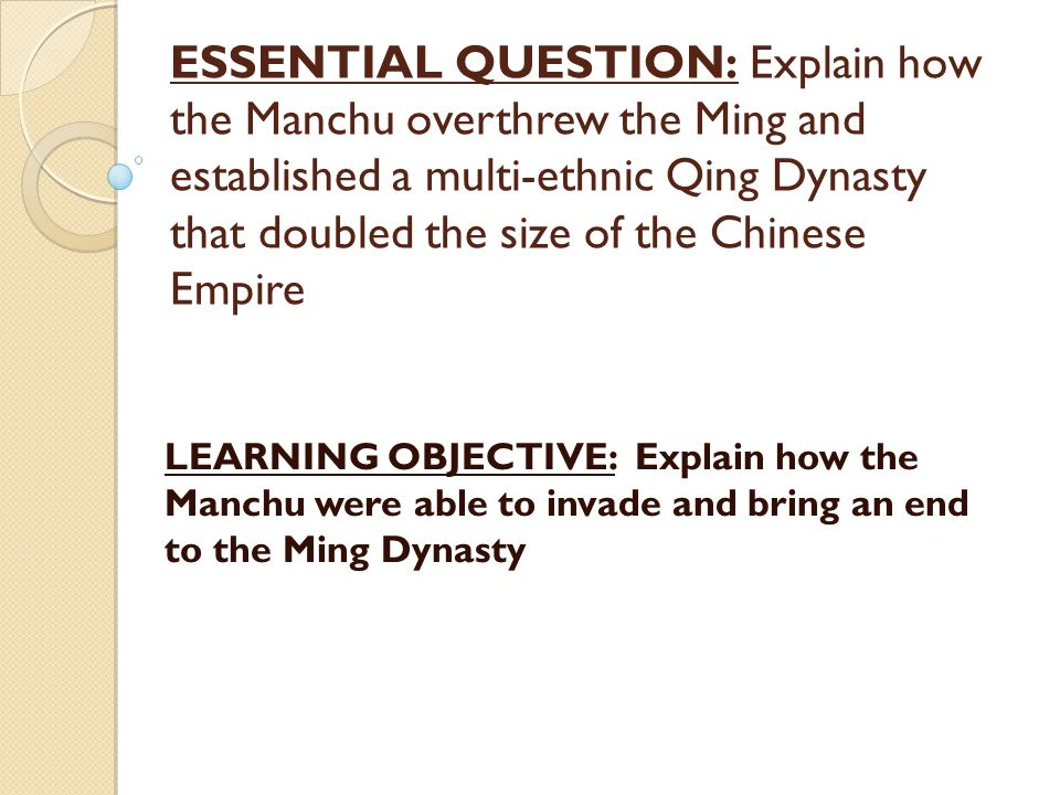 ESSENTIAL QUESTION: Explain how the Manchu overthrew the Ming and established a multi-ethnic Qing Dynasty that doubled the size of the Chinese Empire LEARNING OBJECTIVE: Explain how the Manchu were able to invade and bring an end to the Ming Dynasty