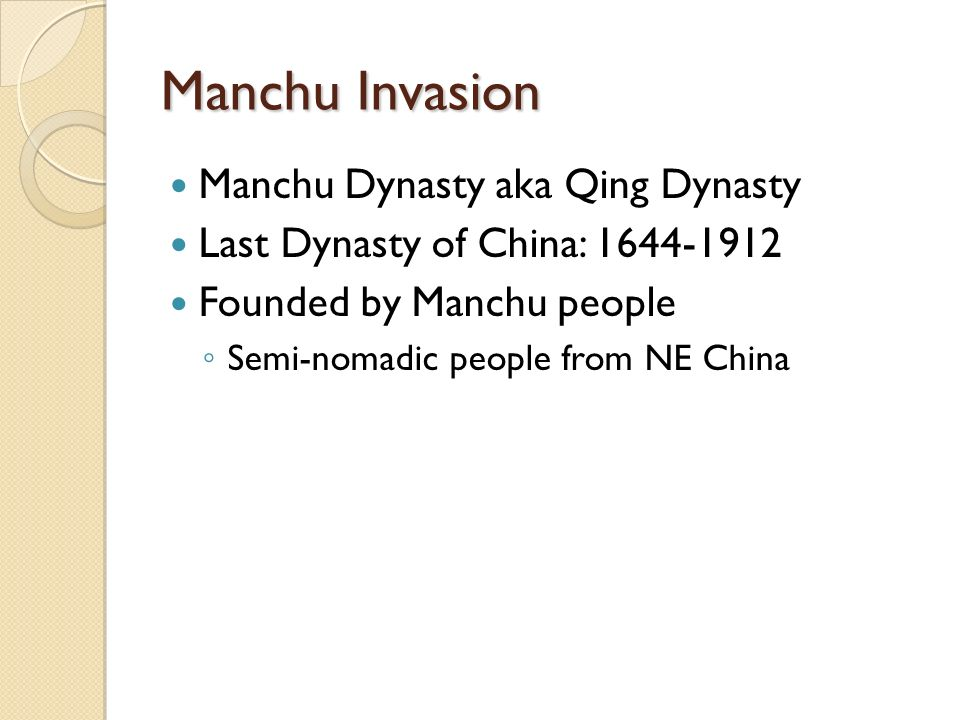 Manchu Invasion Manchu Dynasty aka Qing Dynasty Last Dynasty of China: Founded by Manchu people ◦ Semi-nomadic people from NE China