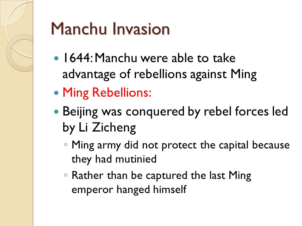 Manchu Invasion 1644: Manchu were able to take advantage of rebellions against Ming Ming Rebellions: Beijing was conquered by rebel forces led by Li Zicheng ◦ Ming army did not protect the capital because they had mutinied ◦ Rather than be captured the last Ming emperor hanged himself