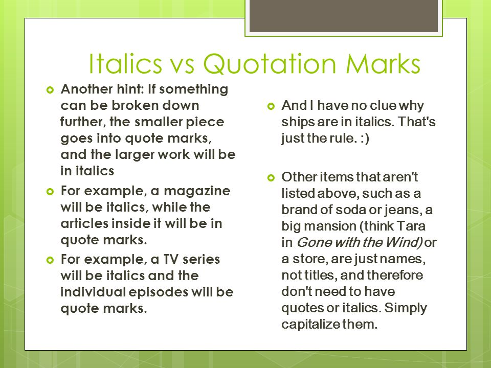 Italics vs Quotation Marks  Another hint: If something can be broken down further, the smaller piece goes into quote marks, and the larger work will be in italics  For example, a magazine will be italics, while the articles inside it will be in quote marks.