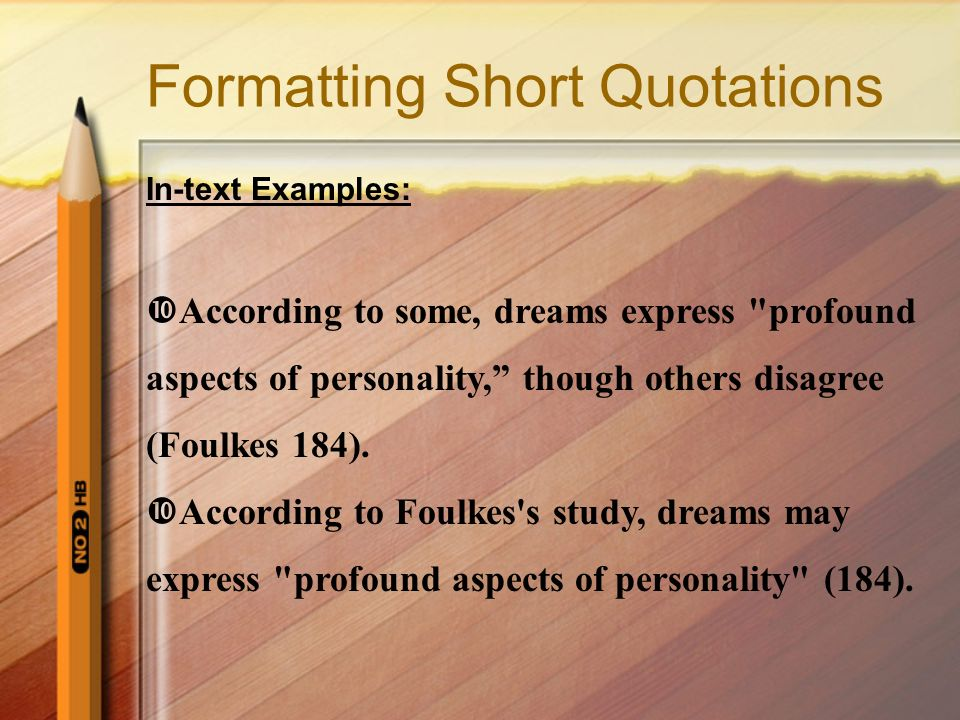 Formatting Short Quotations In-text Examples:  According to some, dreams express profound aspects of personality, though others disagree (Foulkes 184).