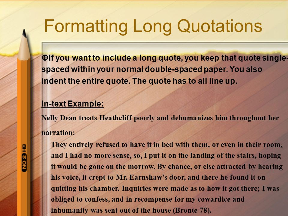 Formatting Long Quotations  If you want to include a long quote, you keep that quote single- spaced within your normal double-spaced paper.