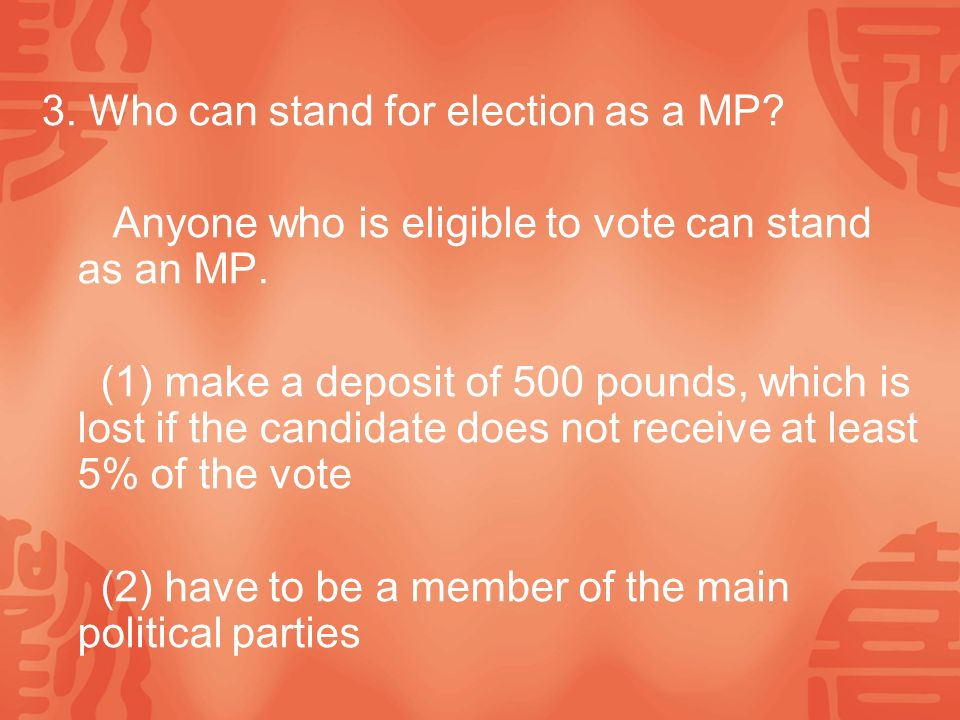 3. Who can stand for election as a MP. Anyone who is eligible to vote can stand as an MP.