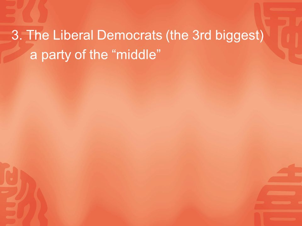3. The Liberal Democrats (the 3rd biggest) a party of the middle