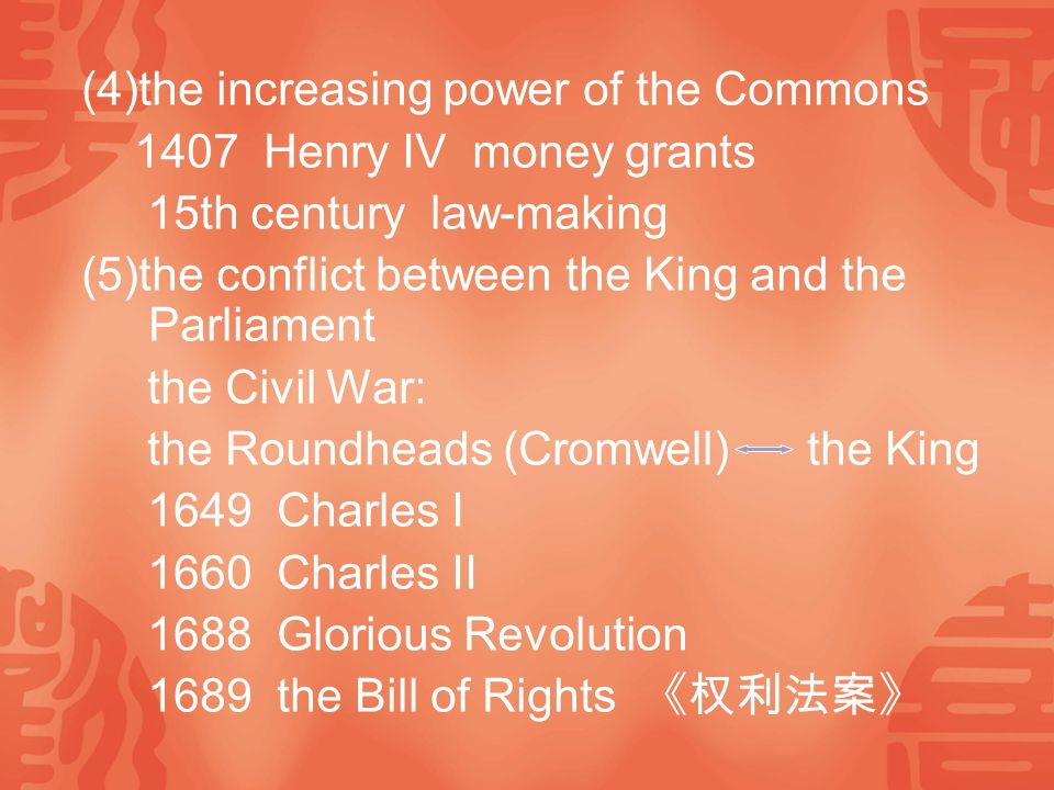 (4)the increasing power of the Commons 1407 Henry IV money grants 15th century law-making (5)the conflict between the King and the Parliament the Civil War: the Roundheads (Cromwell) the King 1649 Charles I 1660 Charles II 1688 Glorious Revolution 1689 the Bill of Rights 《权利法案》