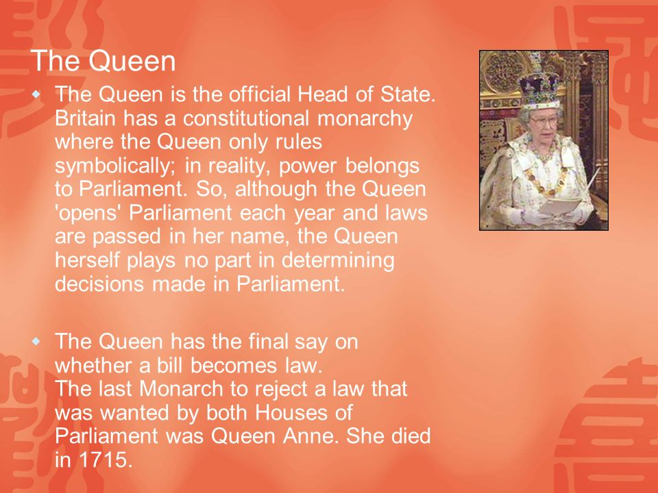 The Queen  The Queen is the official Head of State.