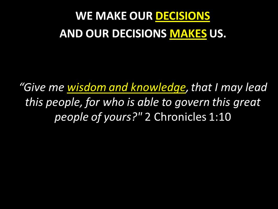 WE MAKE OUR DECISIONS AND OUR DECISIONS MAKES US.