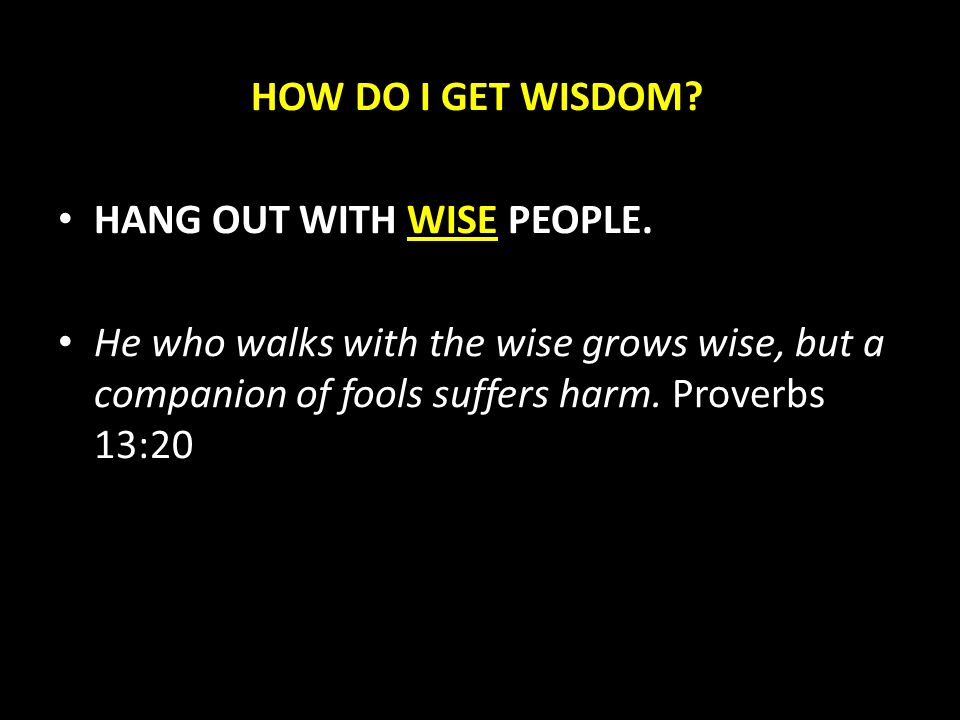 HOW DO I GET WISDOM. HANG OUT WITH WISE PEOPLE.