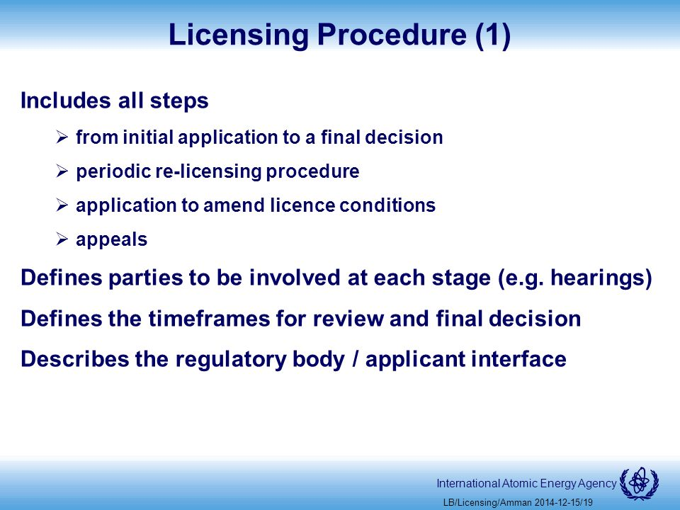 International Atomic Energy Agency Licensing Procedure (1) Includes all steps  from initial application to a final decision  periodic re-licensing procedure  application to amend licence conditions  appeals Defines parties to be involved at each stage (e.g.